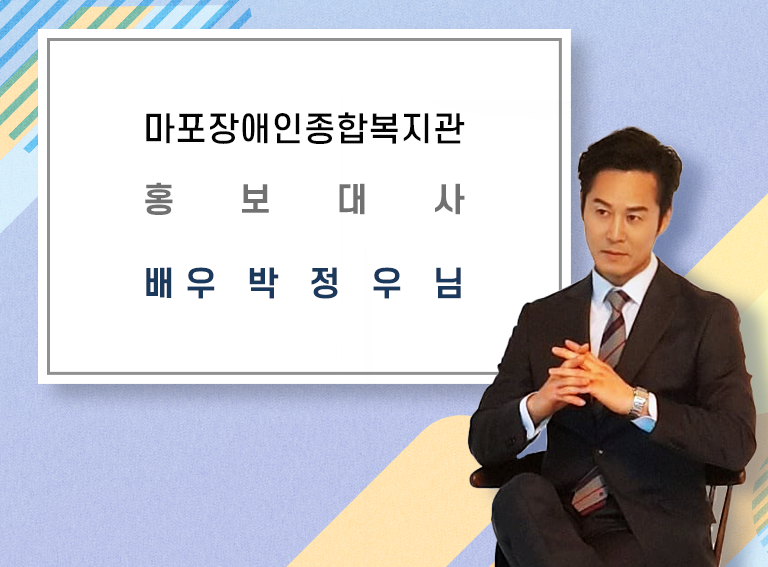 마포장애인종합복지관 홍보대사       배우 박 정 우 님